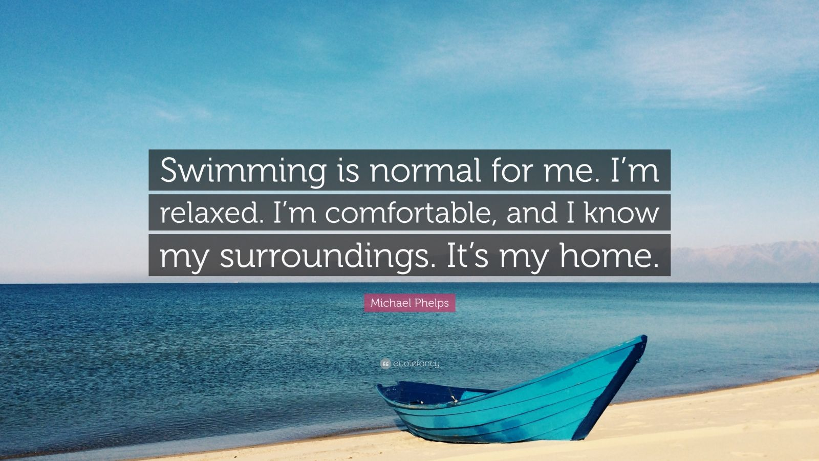 "Michael Phelps Quote: ""Swimming is normal for me. I'm relaxed. I'm comfortable, and I know my surroundings. It's my home."""