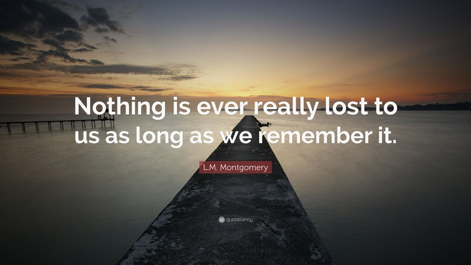 """L.M. Montgomery Quote: """"Nothing is ever really lost to us as long as we remember it."""""""