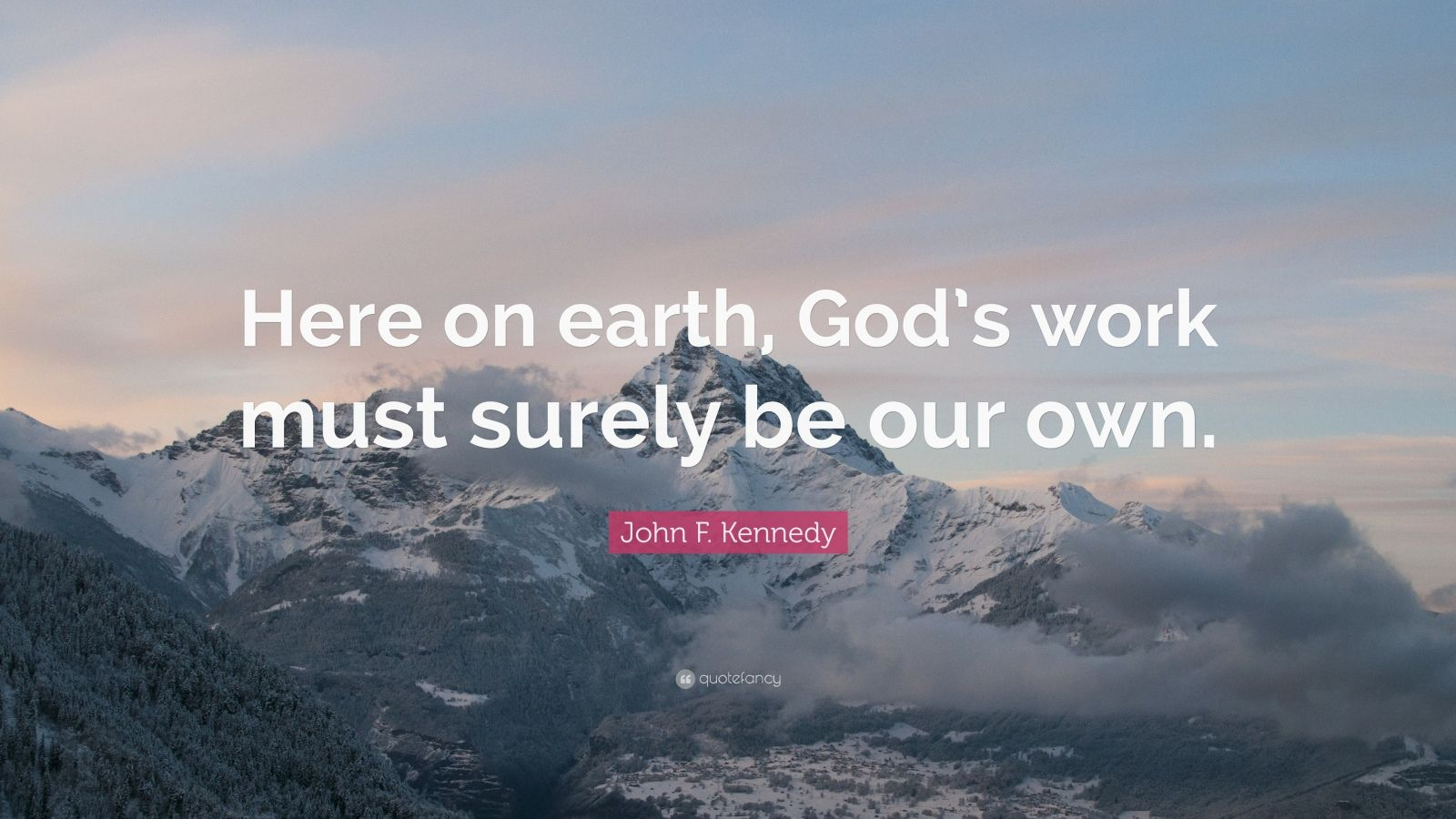 "John F. Kennedy Quote: ""Here on earth, God's work must surely be our own."""