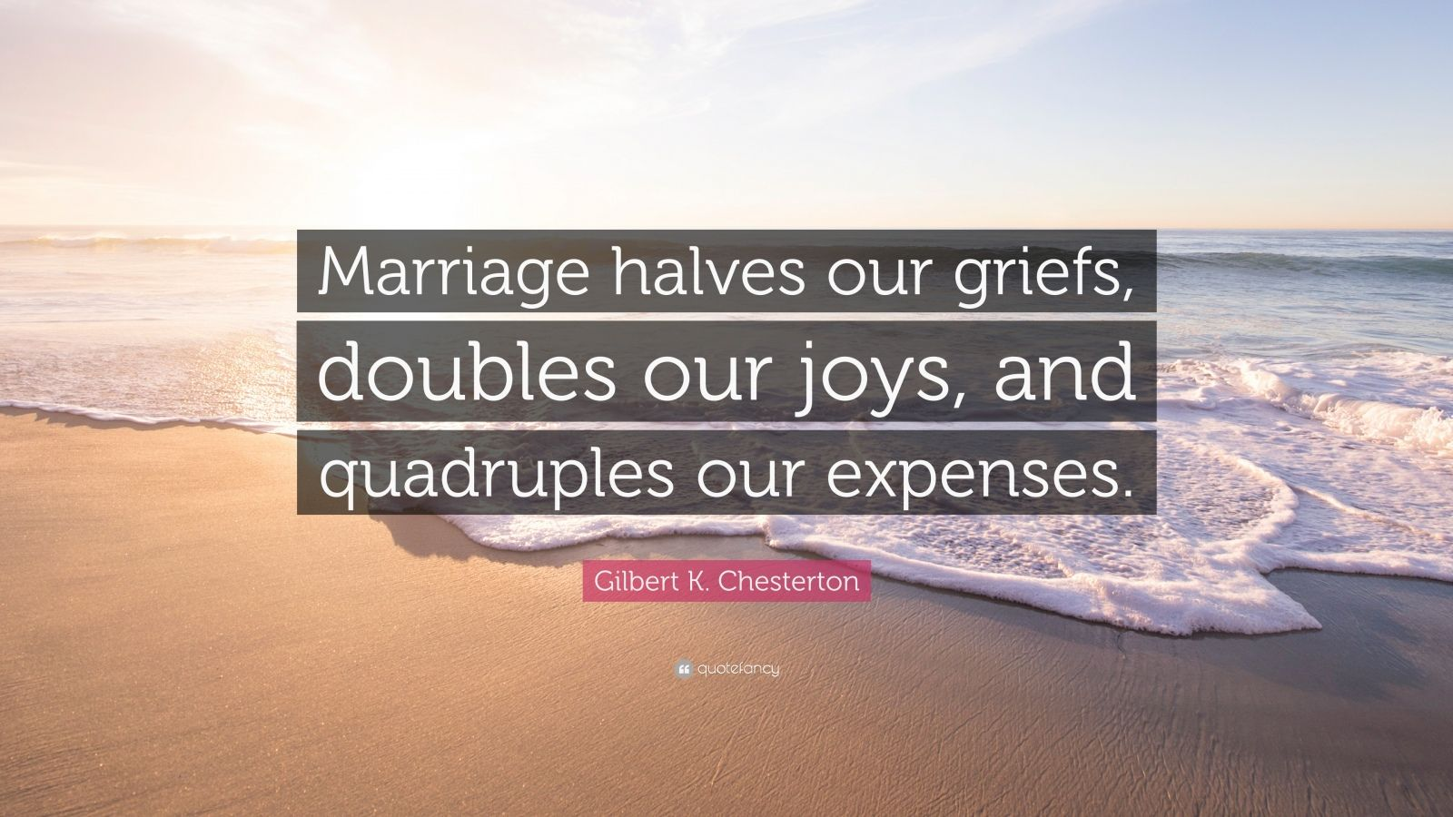 "Gilbert K. Chesterton Quote: ""Marriage halves our griefs, doubles our joys, and quadruples our expenses."""