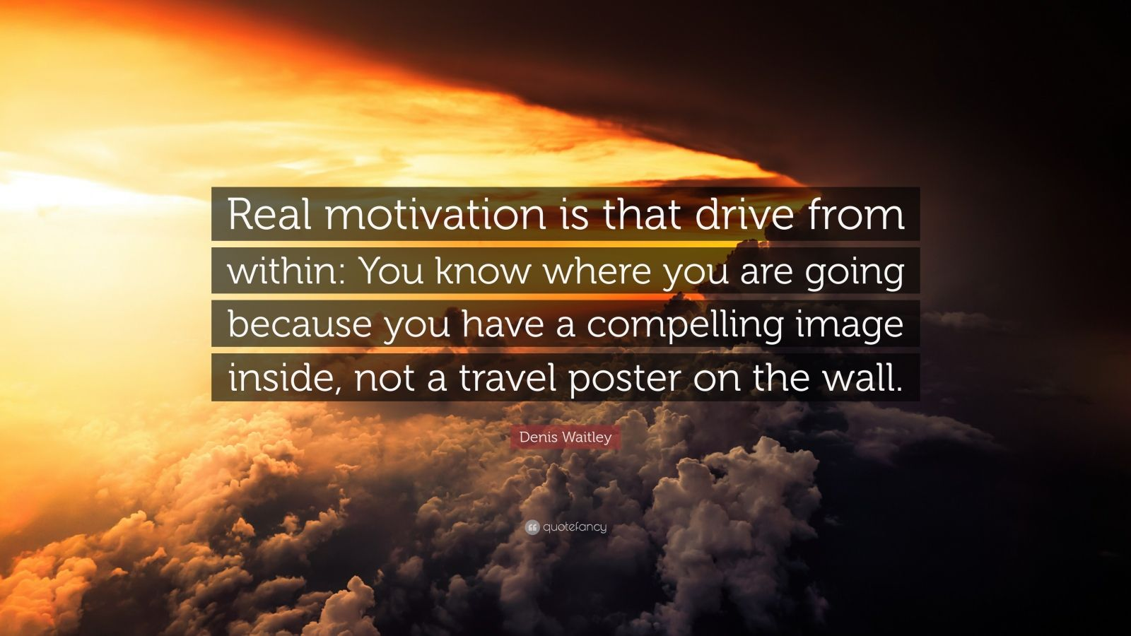 "Denis Waitley Quote: ""Real motivation is that drive from within: You know where you are going because you have a compelling image inside, not a travel poster on the wall."""