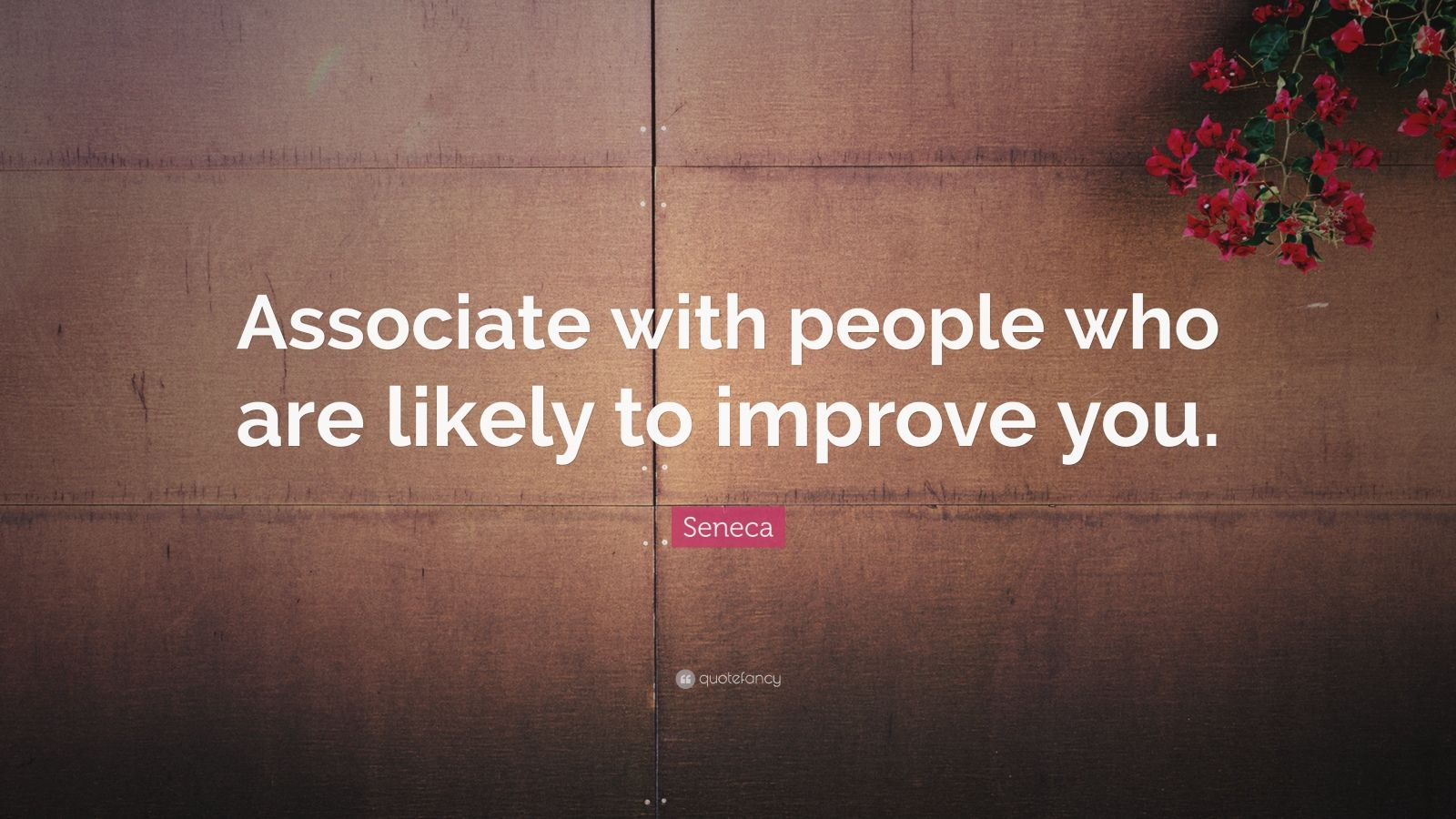 "Seneca Quote: ""Associate with people who are likely to improve you."""