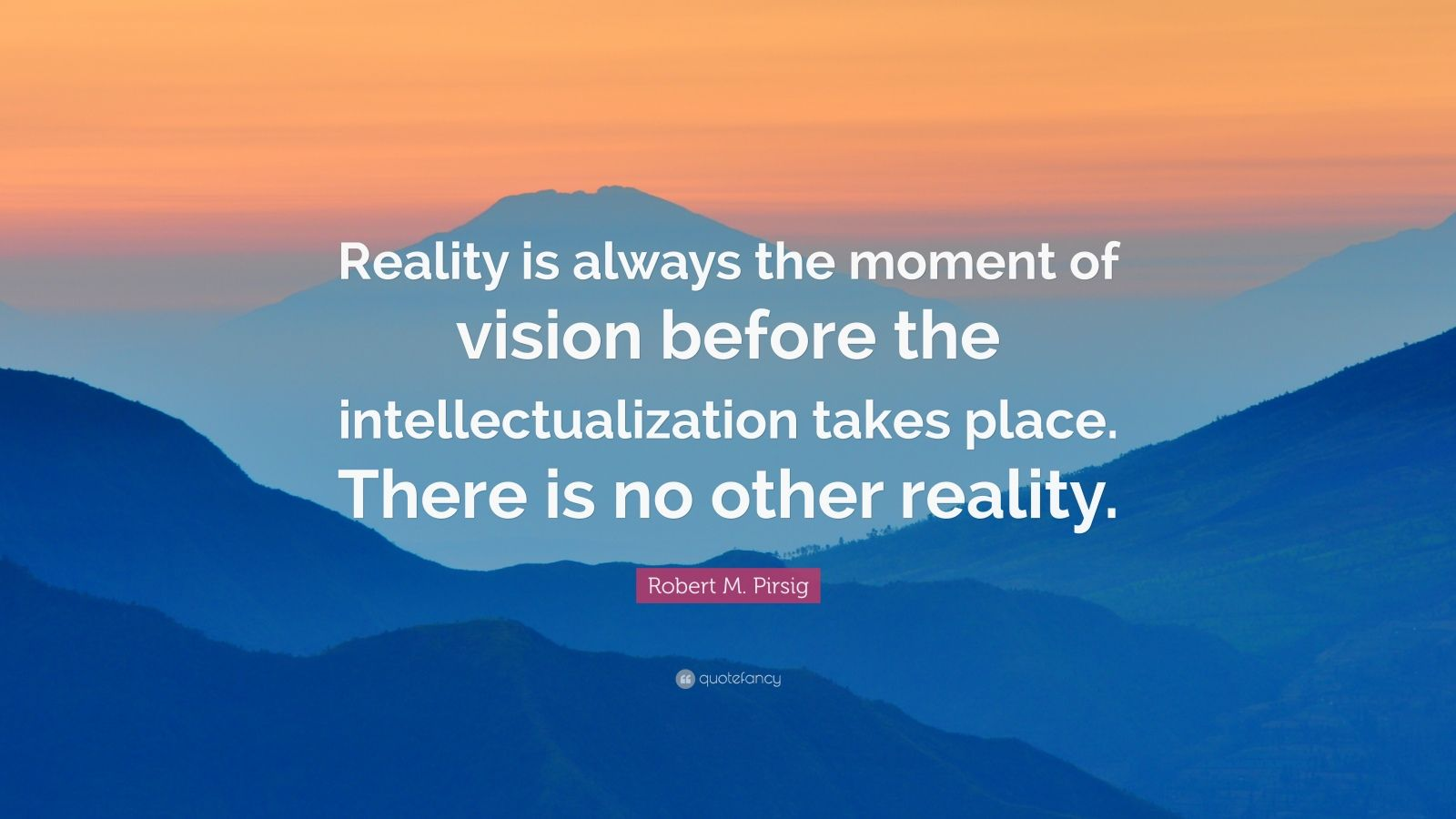 "Robert M. Pirsig Quote: ""Reality is always the moment of vision before the intellectualization takes place. There is no other reality."""