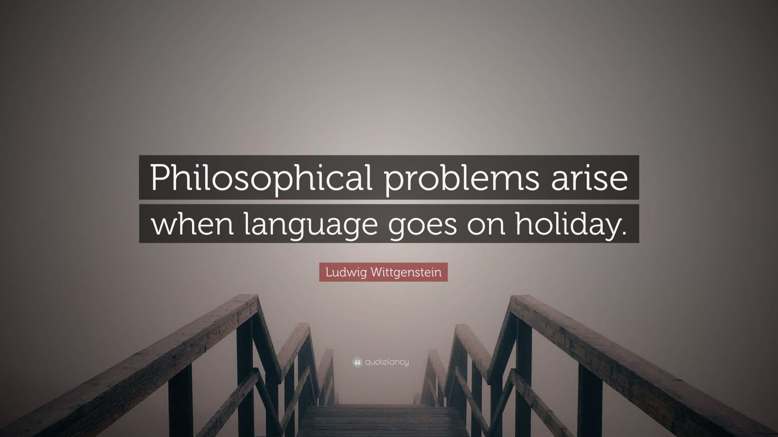 """Ludwig Wittgenstein Quote: """"Philosophical problems arise when language goes on holiday."""""""