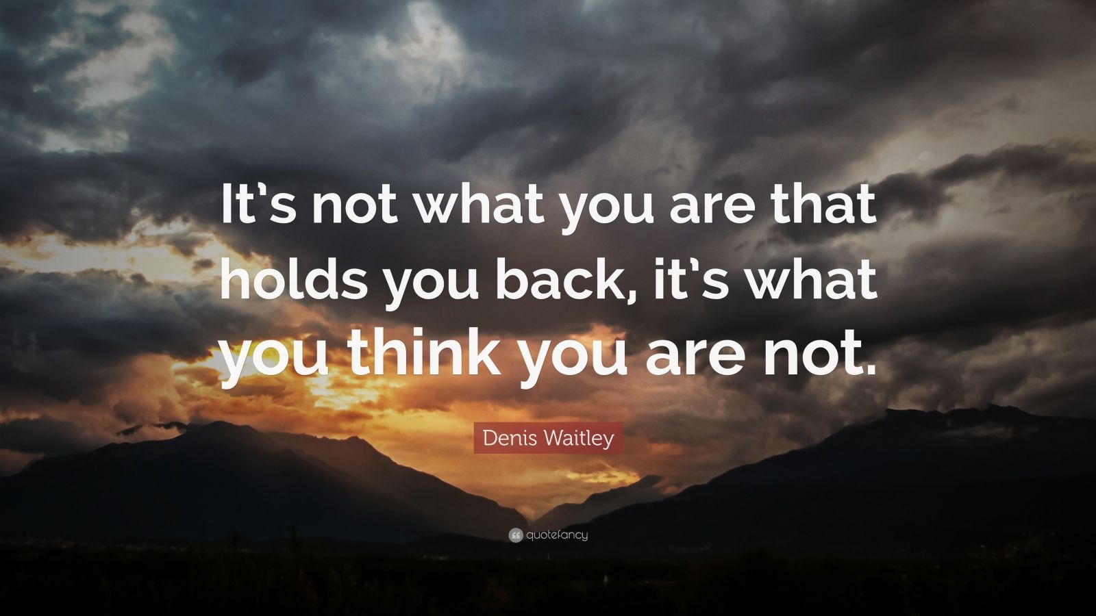 """Denis Waitley Quote: """"It's not what you are that holds you back, it's what you think you are not."""""""