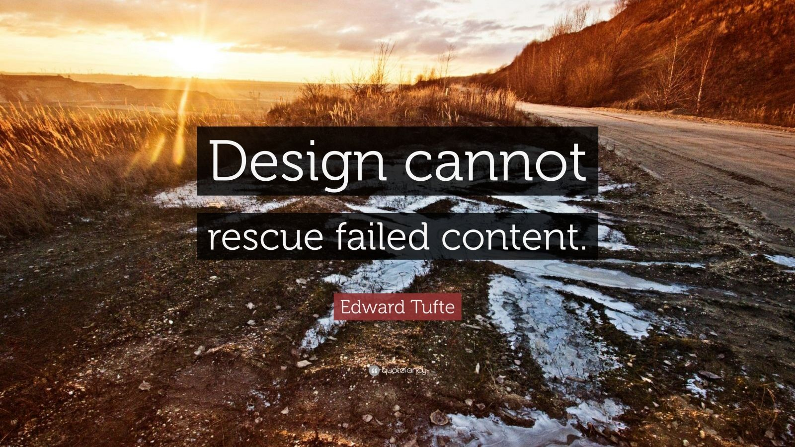 "Edward Tufte Quote: ""Design cannot rescue failed content."""