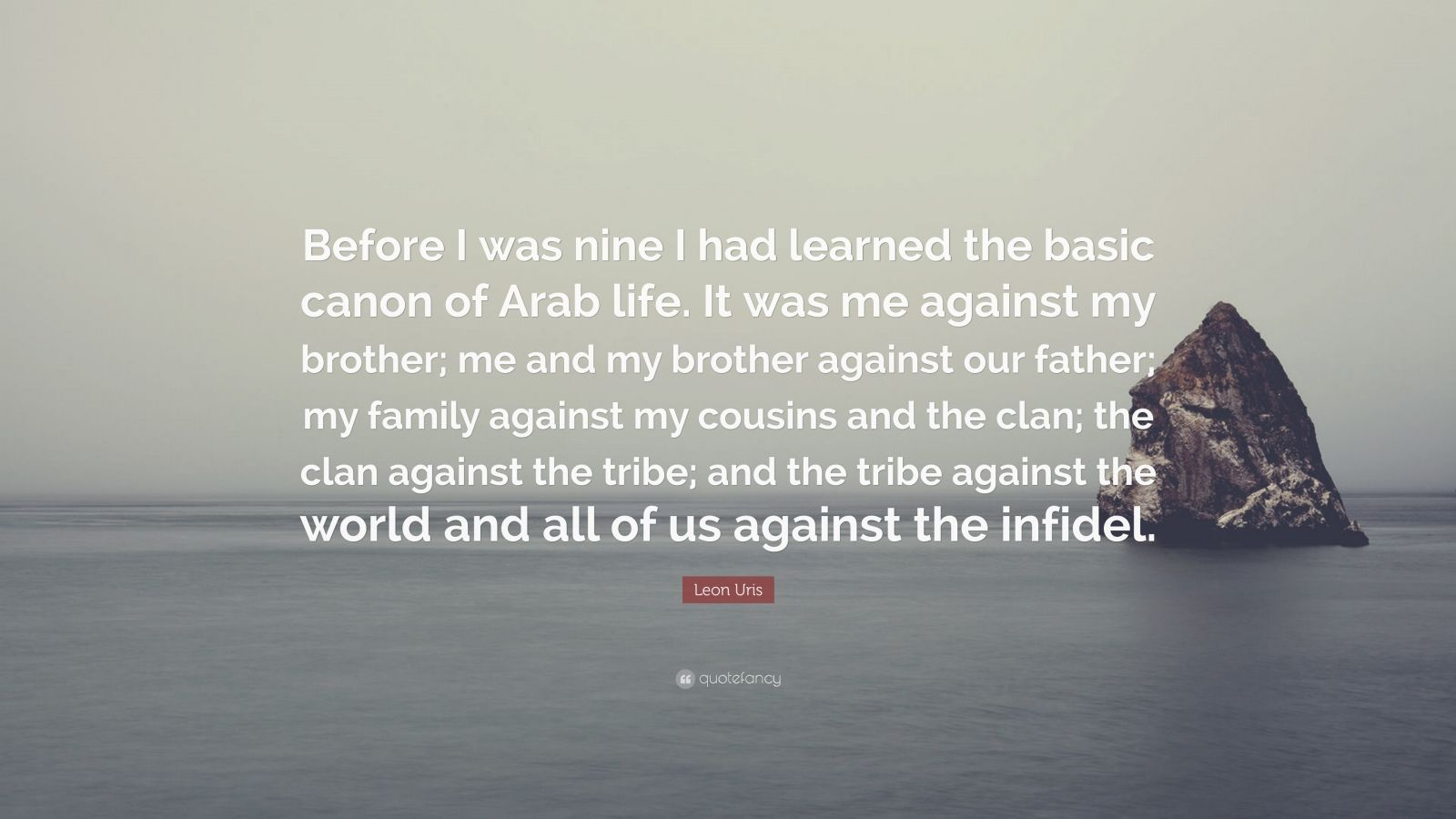 "Leon Uris Quote: ""Before I was nine I had learned the basic canon of Arab life. It was me against my brother; me and my brother against our father; my family against my cousins and the clan; the clan against the tribe; and the tribe against the world and all of us against the infidel."""