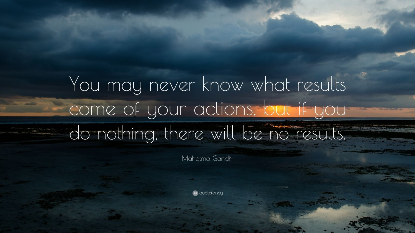 """Mahatma Gandhi Quote: """"You may never know what results come of your actions, but if you do nothing, there will be no results."""""""