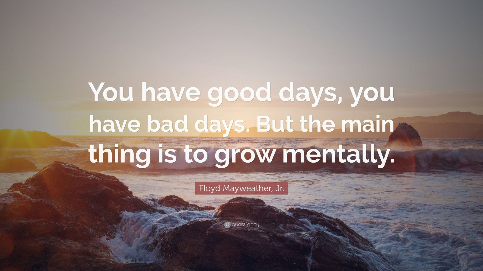 "Floyd Mayweather, Jr. Quote: ""You have good days, you have bad days. But the main thing is to grow mentally."""