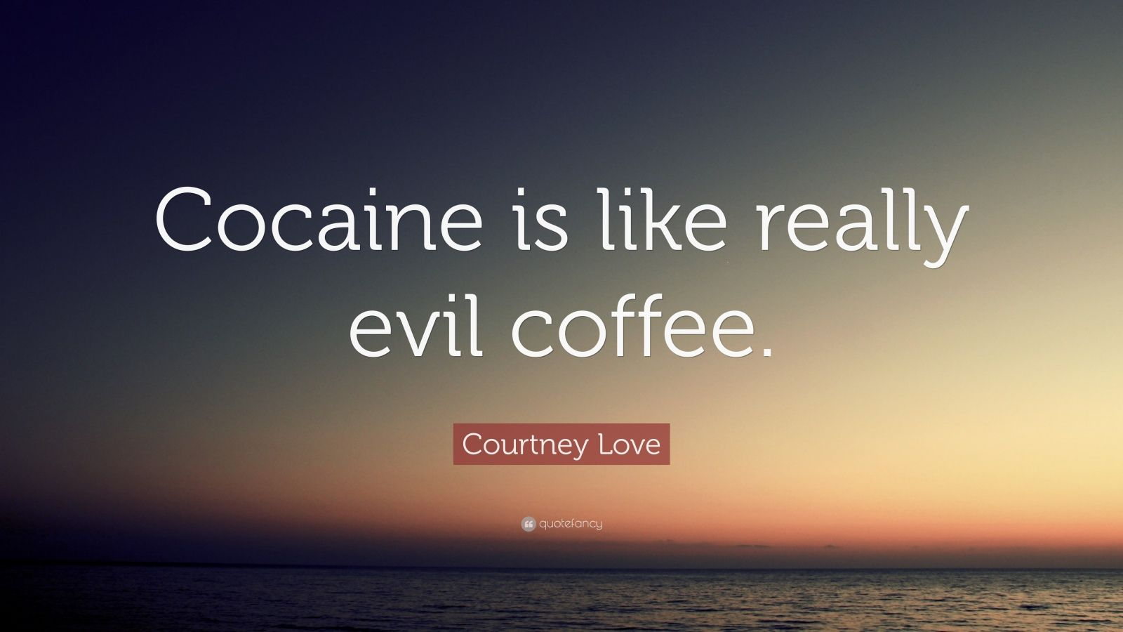 "Courtney Love Quote: ""Cocaine is like really evil coffee."""