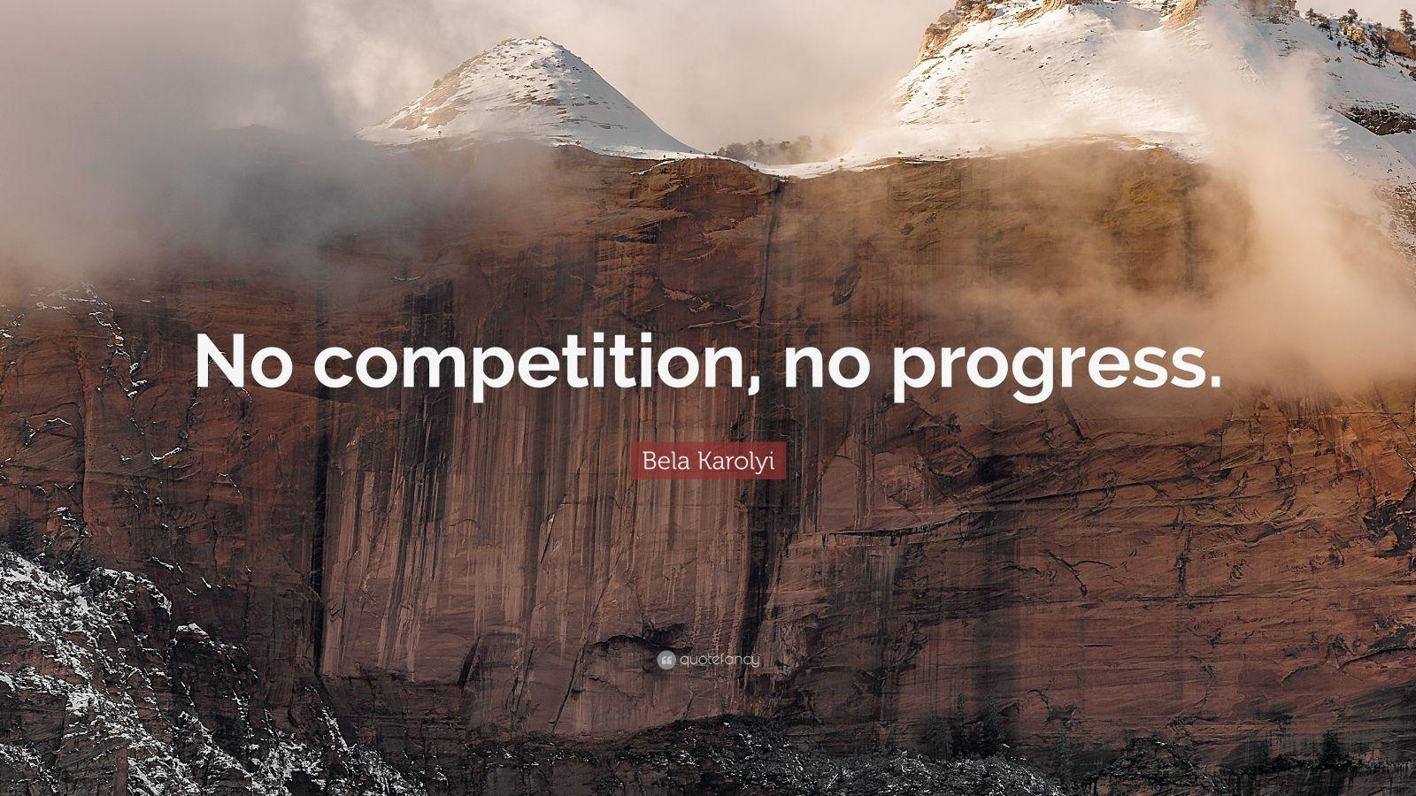 "Competition Quotes: ""No competition, no progress."" — Bela Karolyi"