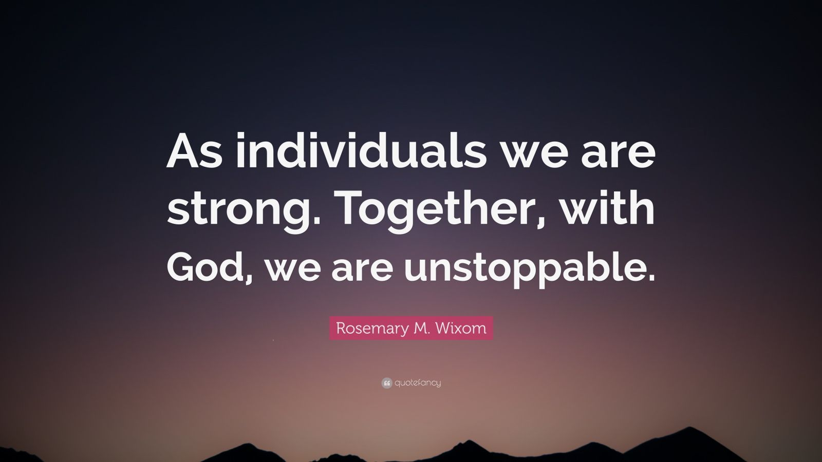 "Rosemary M. Wixom Quote: ""As individuals we are strong. Together, with God, we are unstoppable."""