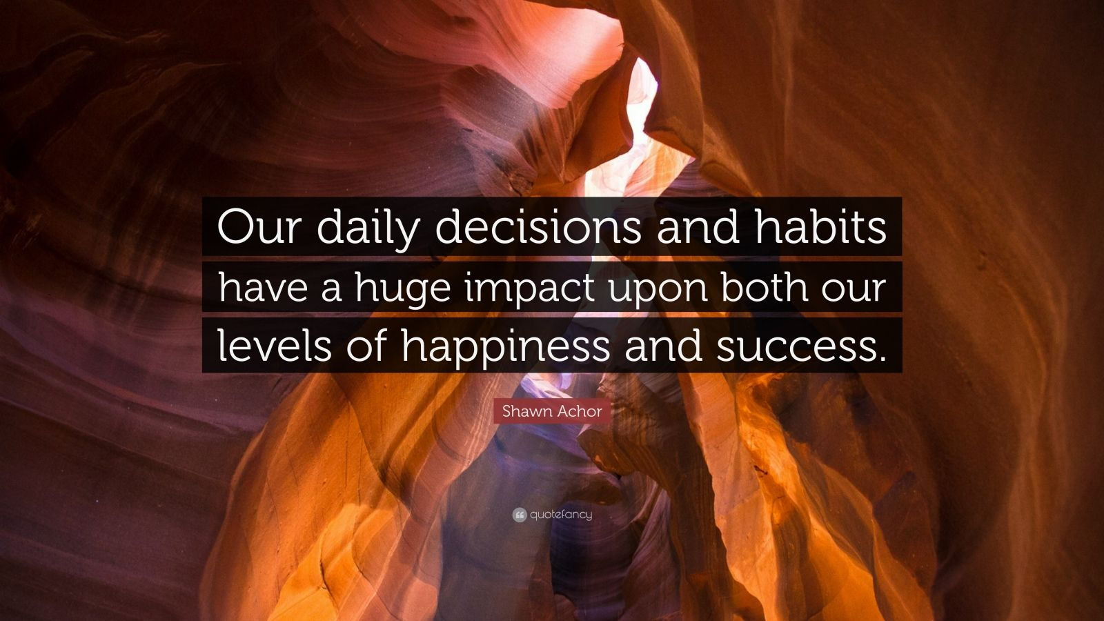 "Shawn Achor Quote: ""Our daily decisions and habits have a huge impact upon both our levels of happiness and success."""