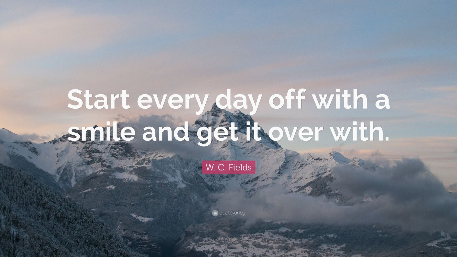 """W. C. Fields Quote: """"Start every day off with a smile and get it over with."""""""