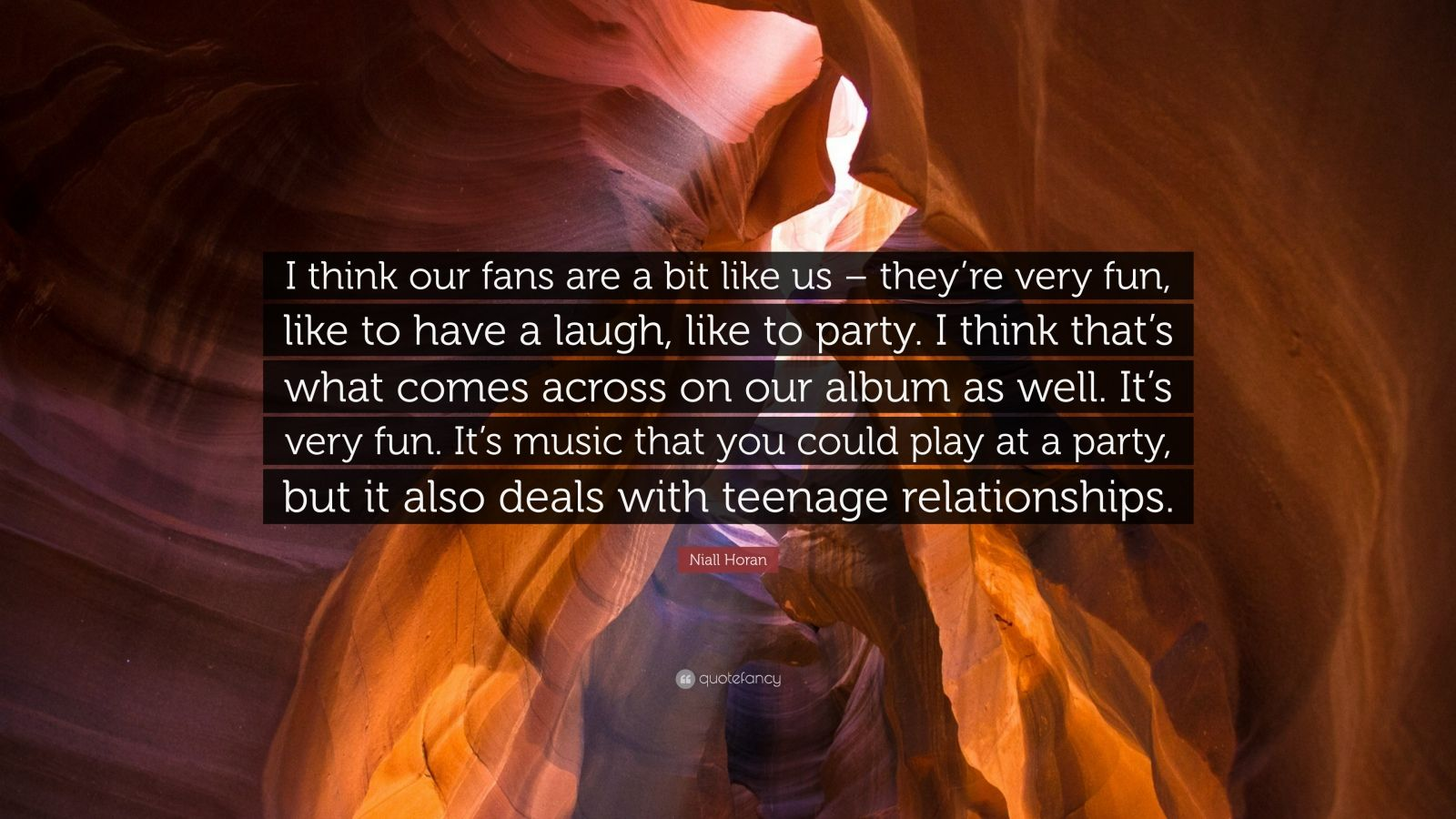 """Niall Horan Quote: """"I think our fans are a bit like us – they're very fun, like to have a laugh, like to party. I think that's what comes across on our album as well. It's very fun. It's music that you could play at a party, but it also deals with teenage relationships."""""""