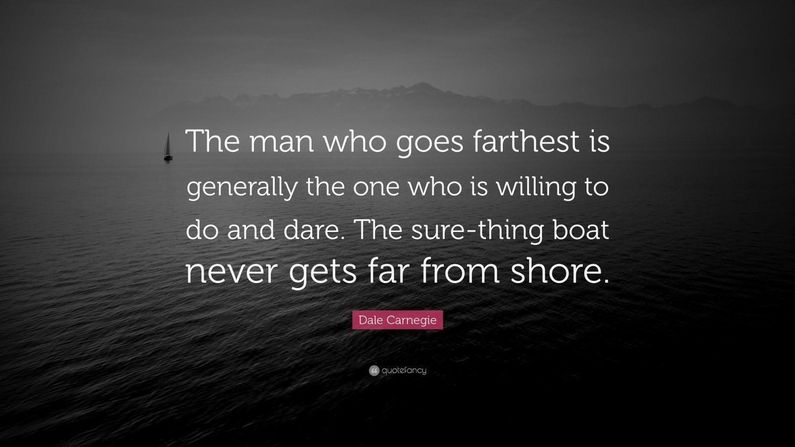 "Dale Carnegie Quote: ""The man who goes farthest is generally the one who is willing to do and dare. The sure-thing boat never gets far from shore."""