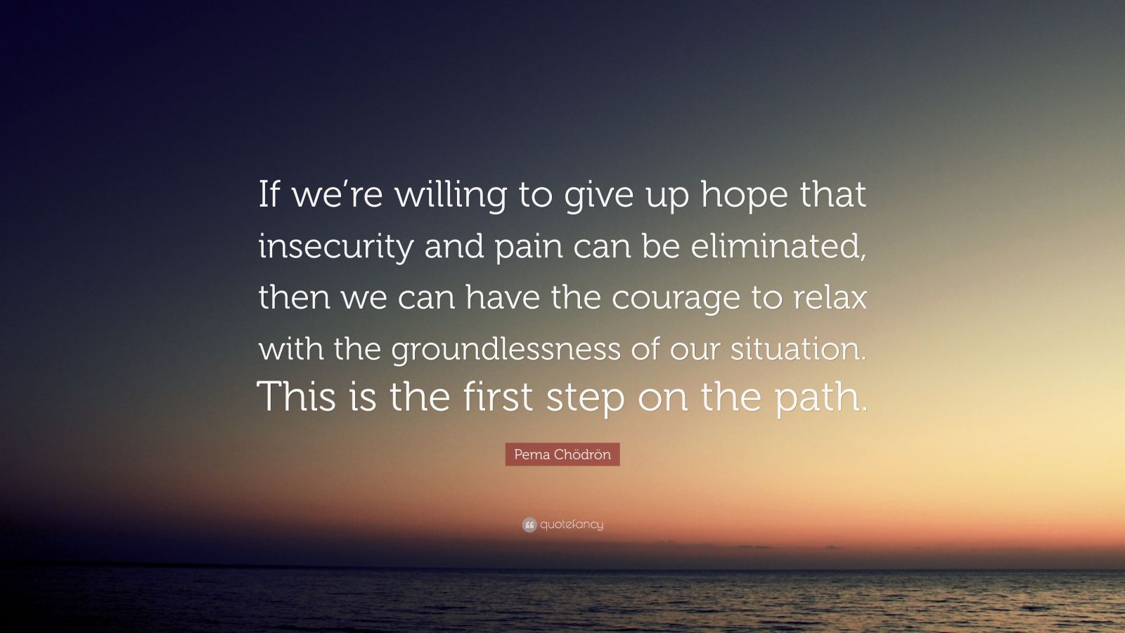 """Pema Chödrön Quote: """"If we're willing to give up hope that insecurity and pain can be eliminated, then we can have the courage to relax with the groundlessness of our situation. This is the first step on the path."""""""