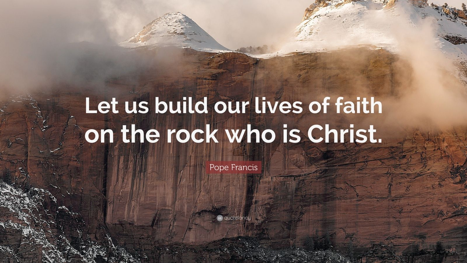 """Pope Francis Quote: """"Let us build our lives of faith on the rock who is Christ."""""""