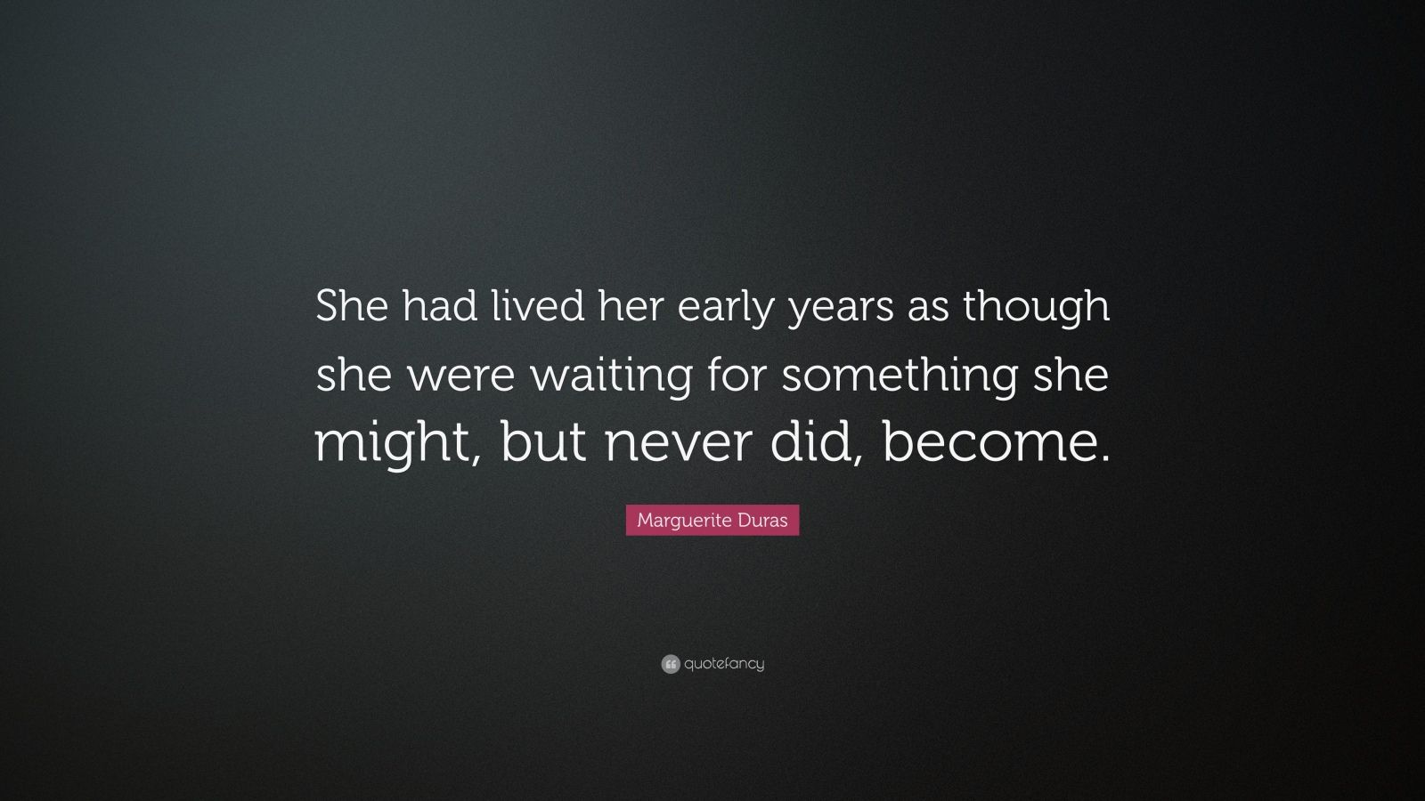 """Marguerite Duras Quote: """"She had lived her early years as though she were waiting for something she might, but never did, become."""""""
