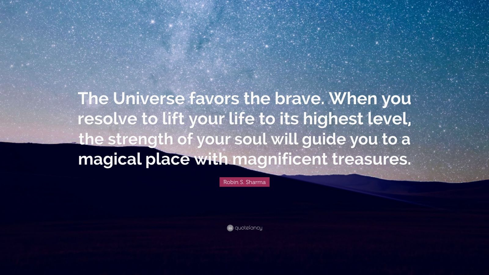 "Robin S. Sharma Quote: ""The Universe favors the brave. When you resolve to lift your life to its highest level, the strength of your soul will guide you to a magical place with magnificent treasures."""