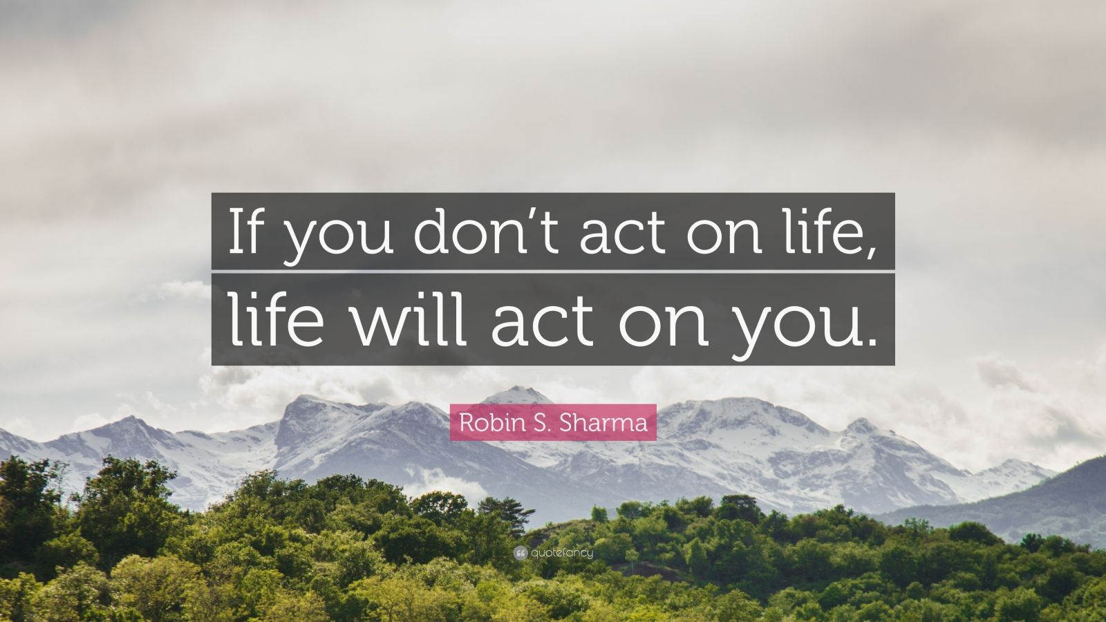 """Robin S. Sharma Quote: """"If you don't act on life, life will act on you."""""""