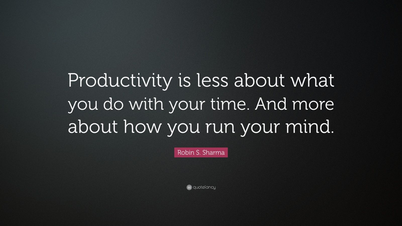 """Productivity Quotes: """"Productivity is less about what you do with your time. And more about how you run your mind."""" — Robin S. Sharma"""