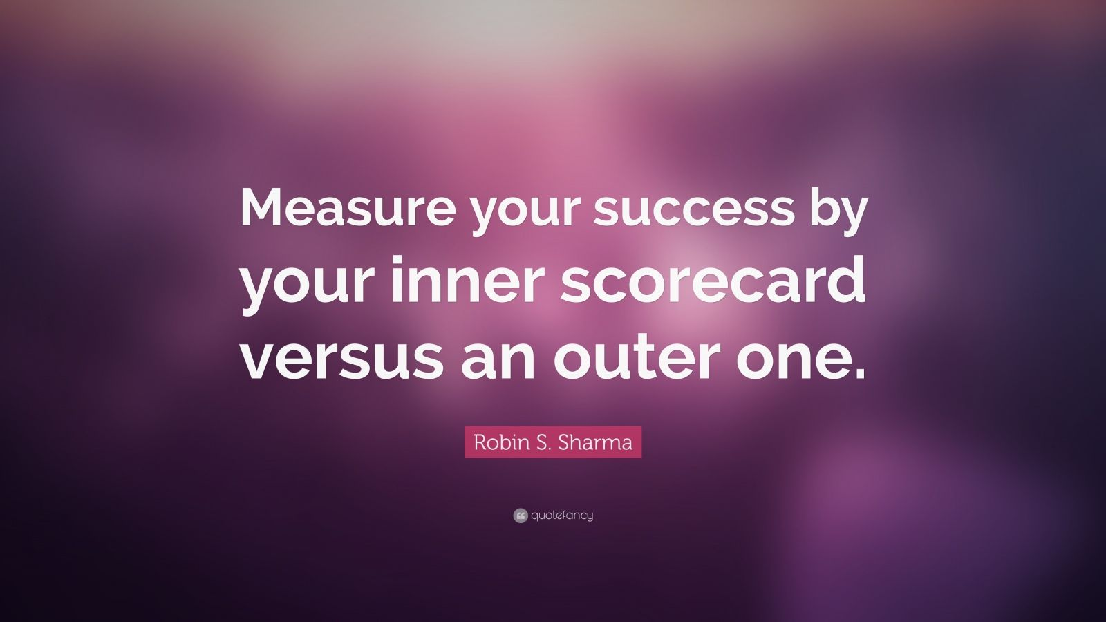 "Robin S. Sharma Quote: ""Measure your success by your inner scorecard versus an outer one."""