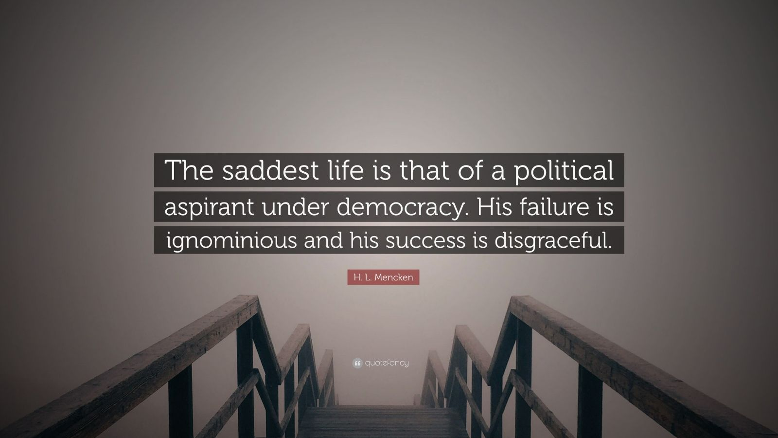 """H. L. Mencken Quote: """"The saddest life is that of a political aspirant under democracy. His failure is ignominious and his success is disgraceful."""""""