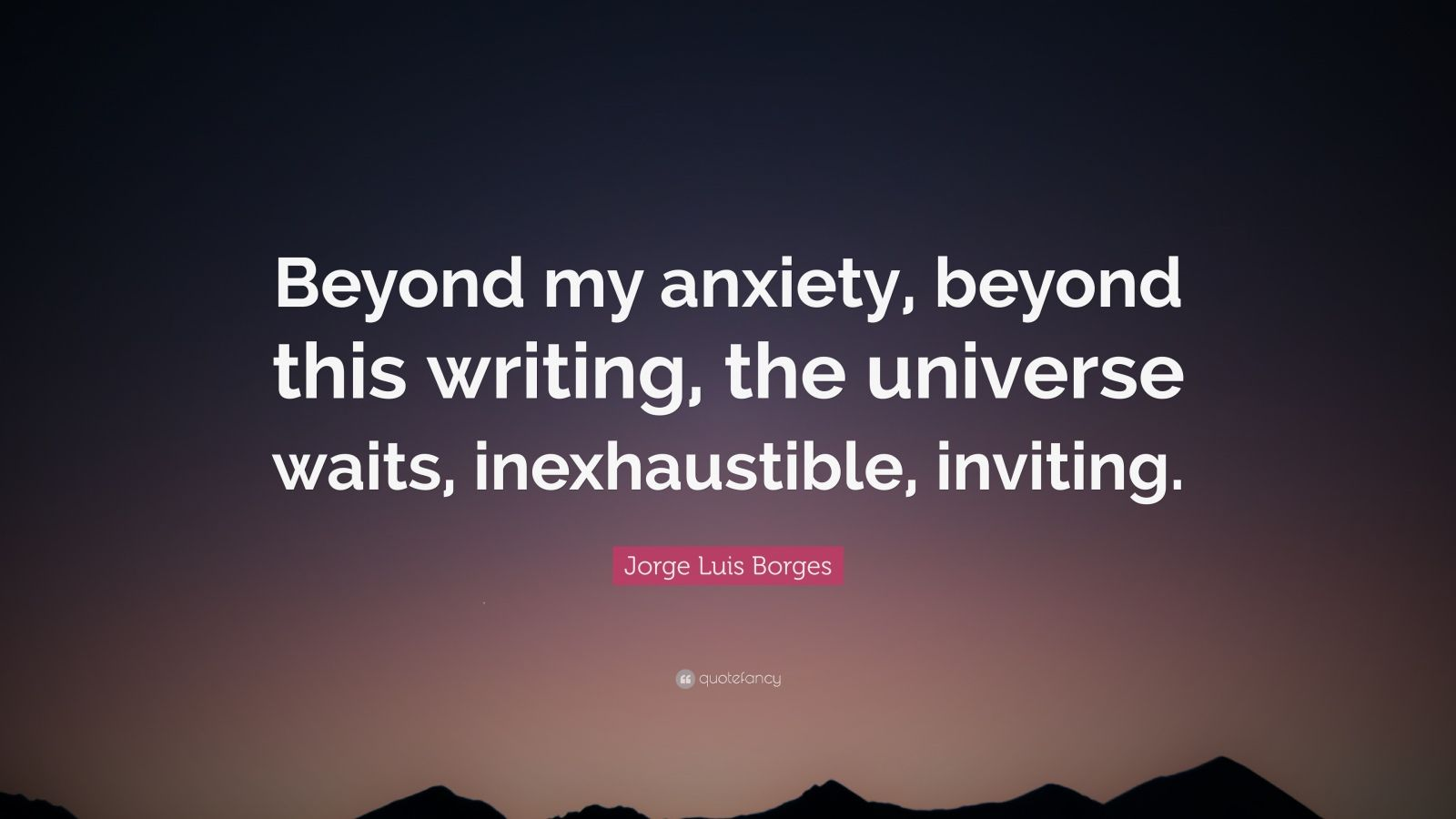 "Jorge Luis Borges Quote: ""Beyond my anxiety, beyond this writing, the universe waits, inexhaustible, inviting."""