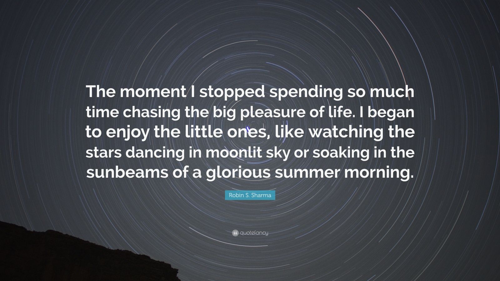 "Robin S. Sharma Quote: ""The moment I stopped spending so much time chasing the big pleasure of life. I began to enjoy the little ones, like watching the stars dancing in moonlit sky or soaking in the sunbeams of a glorious summer morning."""