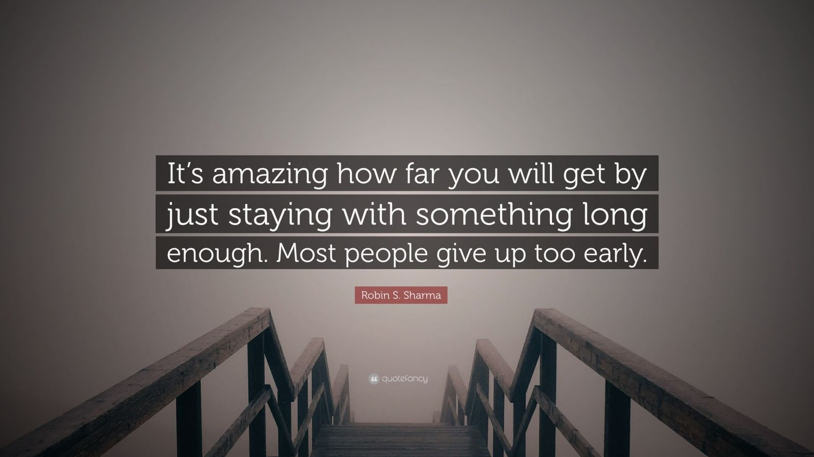 """Robin S. Sharma Quote: """"It's amazing how far you will get by just staying with something long enough. Most people give up too early."""""""
