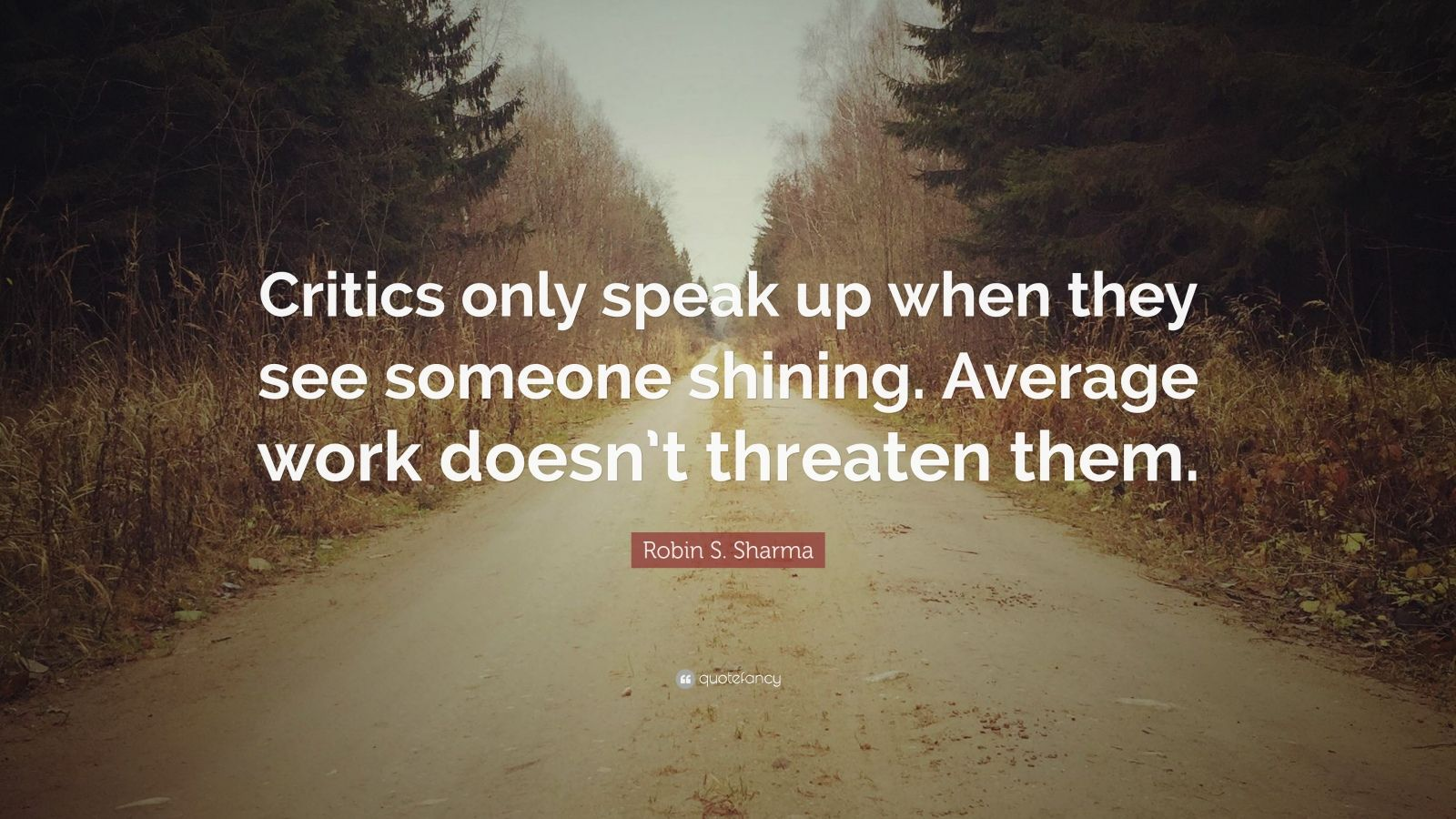 """Robin S. Sharma Quote: """"Critics only speak up when they see someone shining. Average work doesn't threaten them."""""""