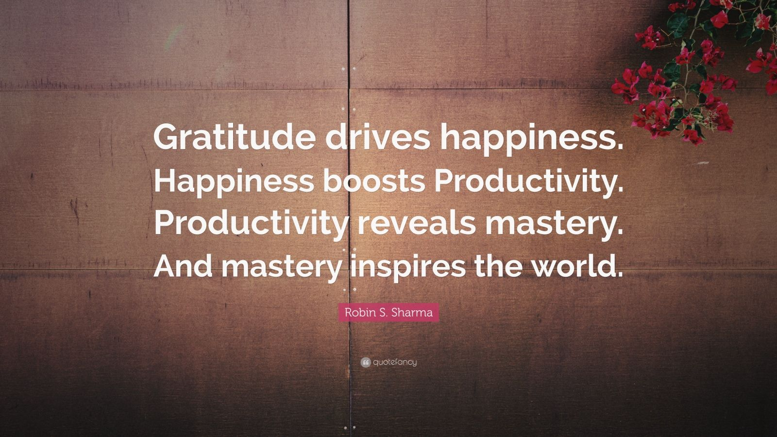 """Robin S. Sharma Quote: """"Gratitude drives happiness. Happiness boosts Productivity. Productivity reveals mastery. And mastery inspires the world."""""""