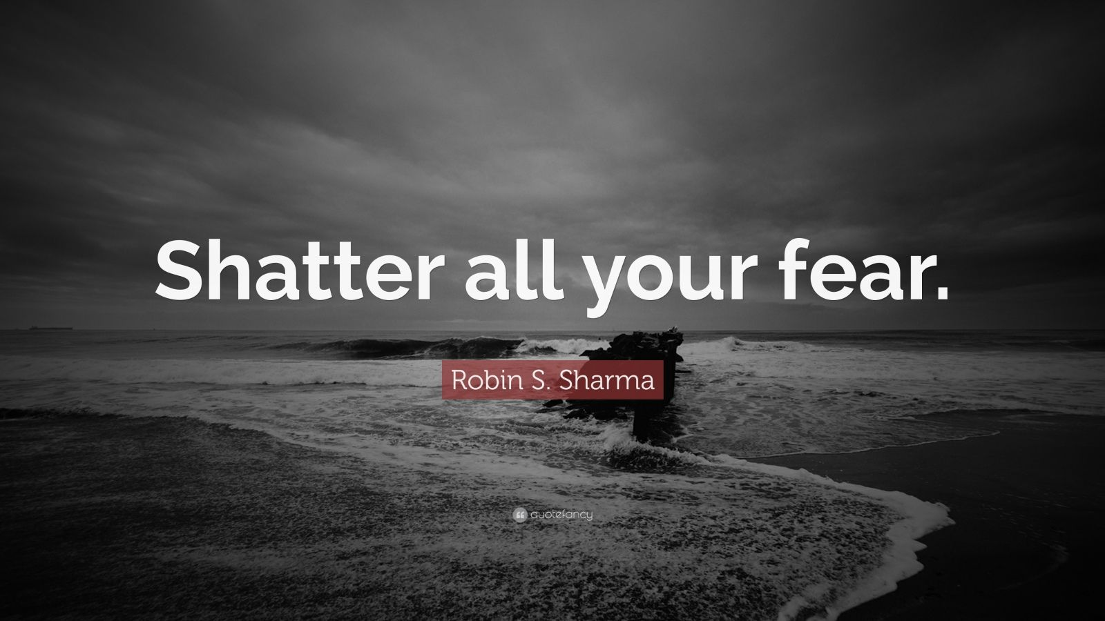 "Robin S. Sharma Quote: ""Shatter all your fear."""