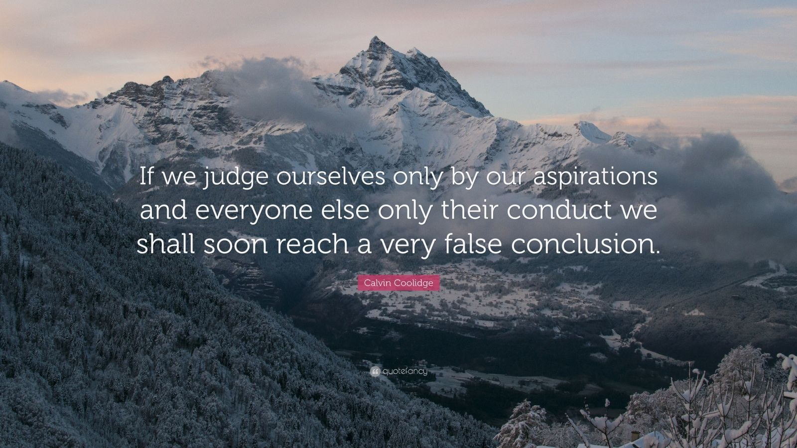 """Calvin Coolidge Quote: """"If we judge ourselves only by our aspirations and everyone else only their conduct we shall soon reach a very false conclusion."""""""