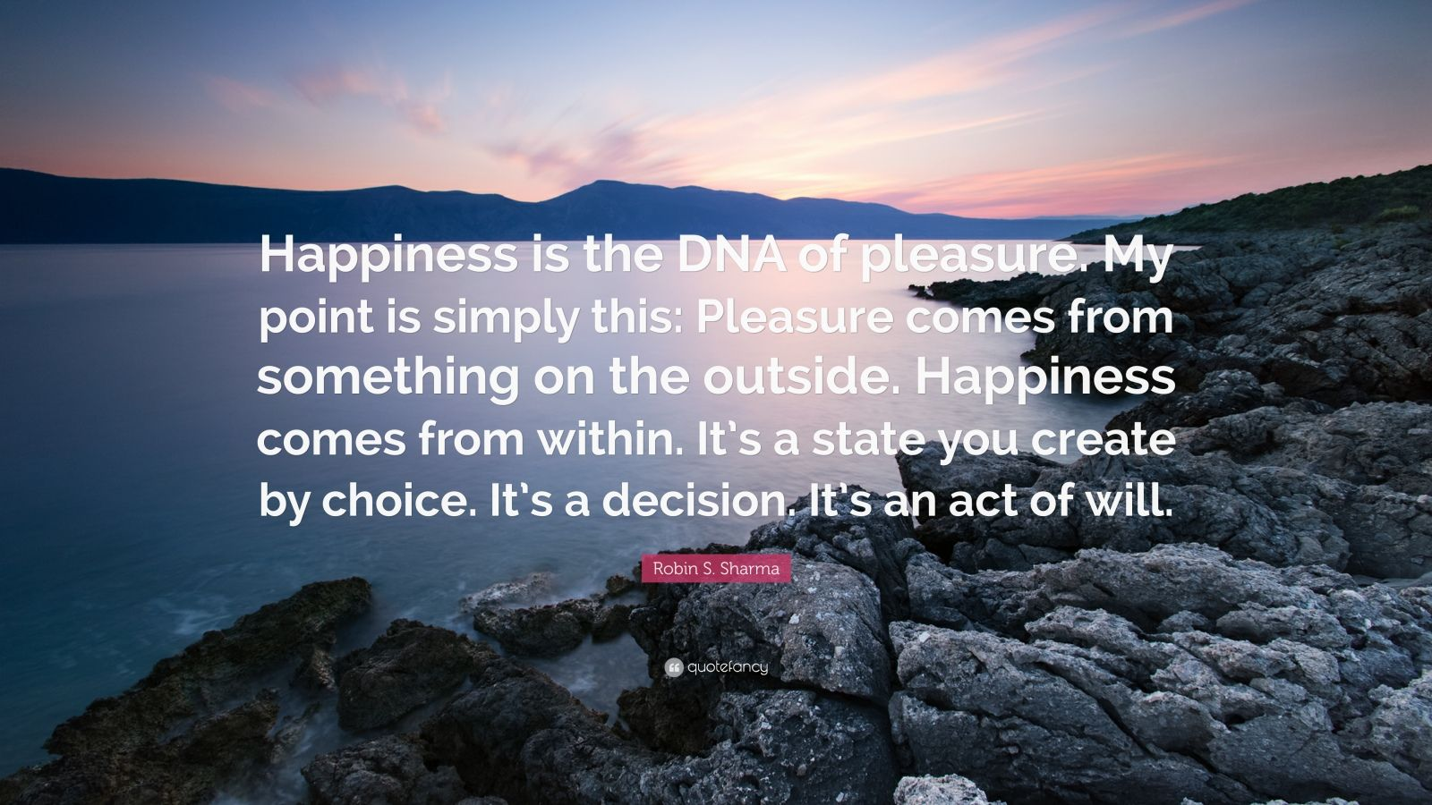 """Robin S. Sharma Quote: """"Happiness is the DNA of pleasure. My point is simply this: Pleasure comes from something on the outside. Happiness comes from within. It's a state you create by choice. It's a decision. It's an act of will."""""""