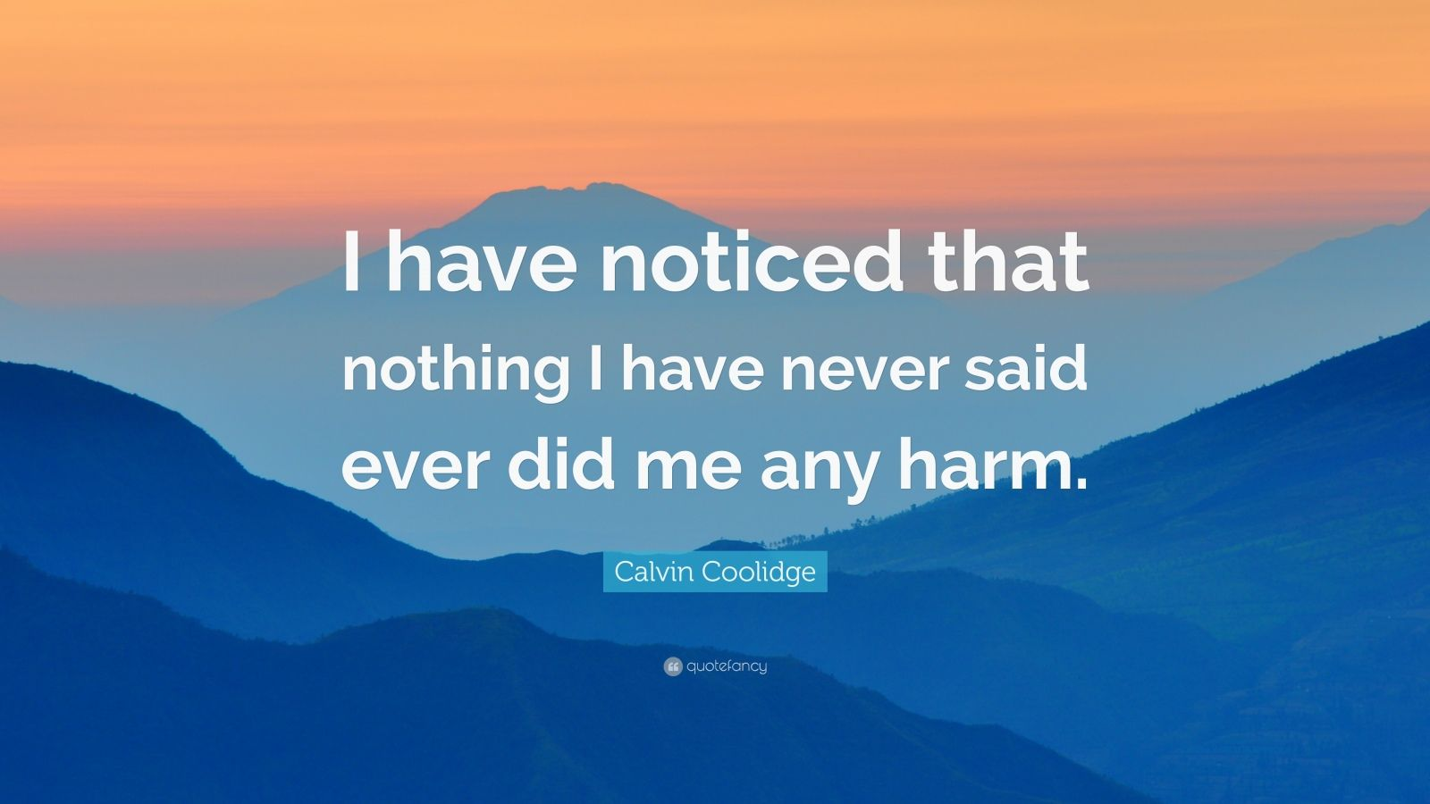 "Calvin Coolidge Quote: ""I have noticed that nothing I have never said ever did me any harm."""