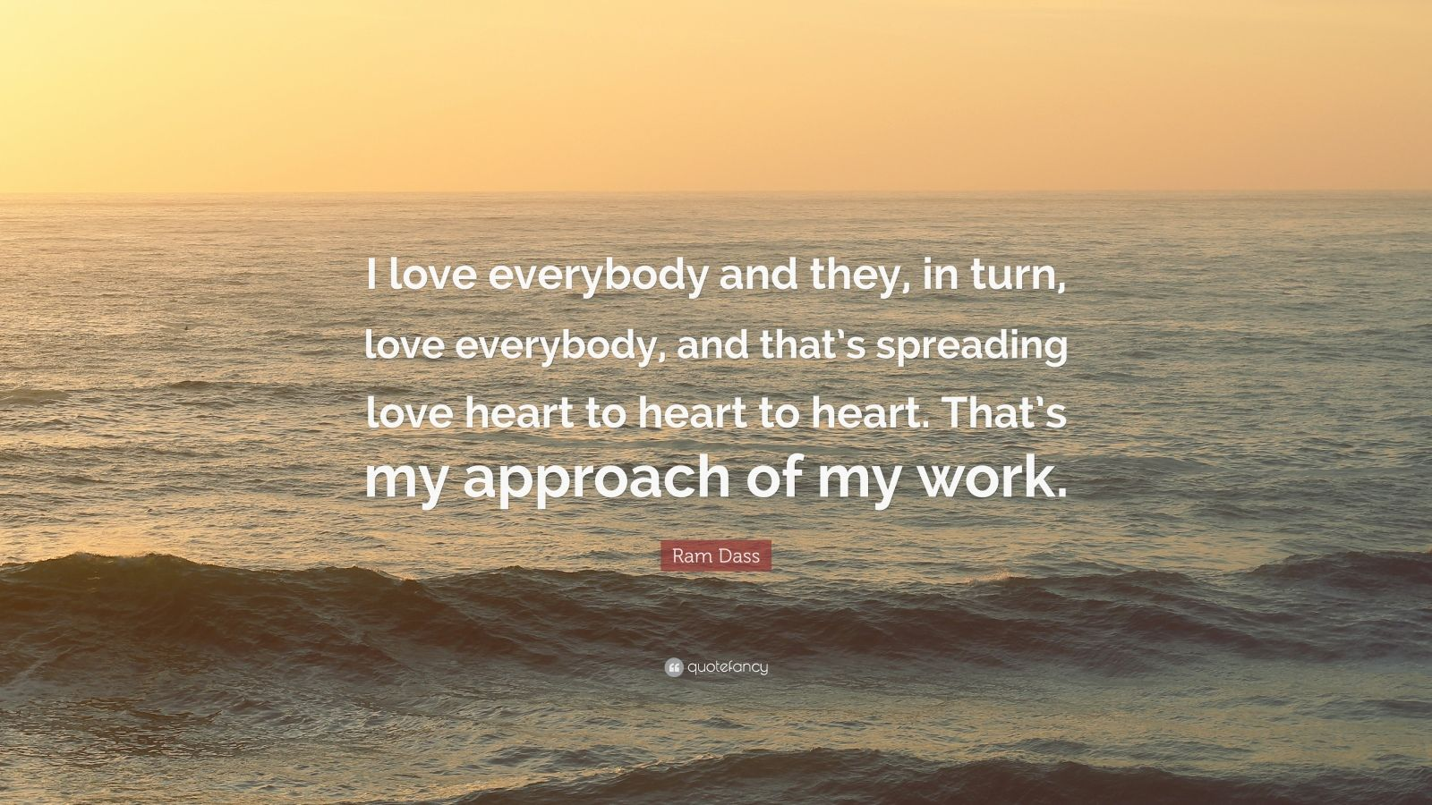 "Ram Dass Quote: ""I love everybody and they, in turn, love everybody, and that's spreading love heart to heart to heart. That's my approach of my work."""