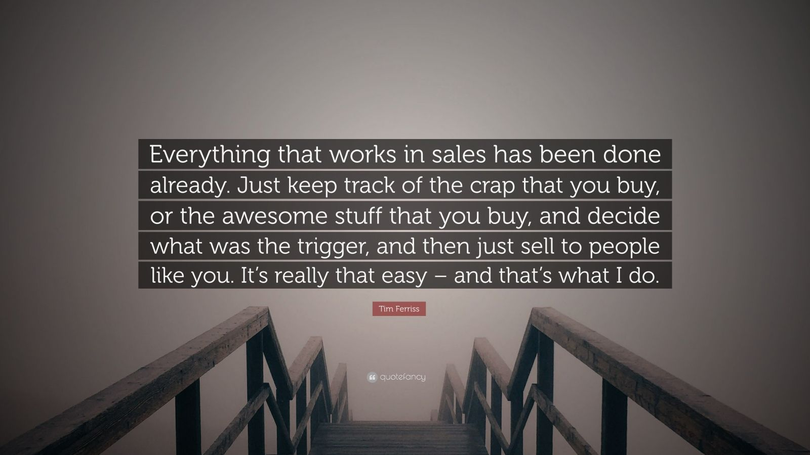 """Tim Ferriss Quote: """"Everything that works in sales has been done already. Just keep track of the crap that you buy, or the awesome stuff that you buy, and decide what was the trigger, and then just sell to people like you. It's really that easy – and that's what I do."""""""