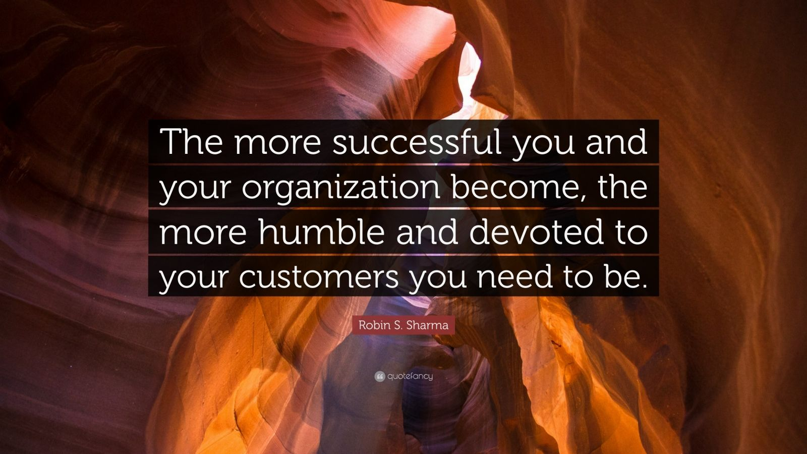 "Robin S. Sharma Quote: ""The more successful you and your organization become, the more humble and devoted to your customers you need to be."""