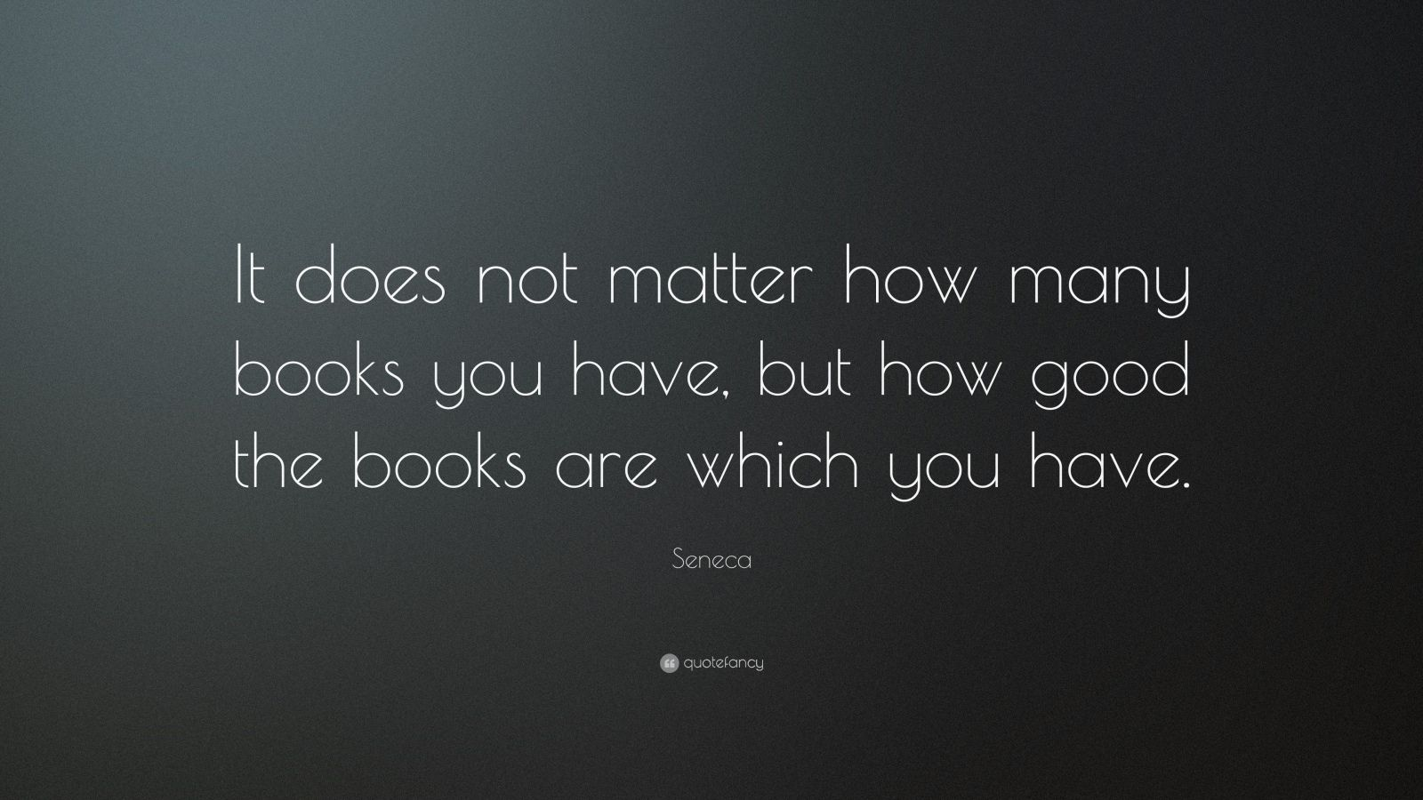 """Seneca Quote: """"It does not matter how many books you have, but how good the books are which you have."""""""