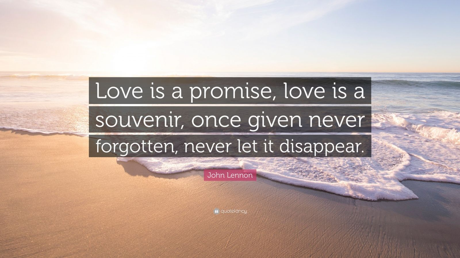 "John Lennon Quote: ""Love is a promise, love is a souvenir, once given never forgotten, never let it disappear."""