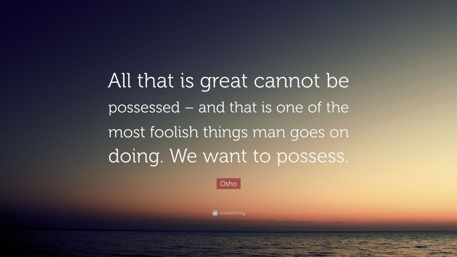 "Osho Quote: ""All that is great cannot be possessed – and that is one of the most foolish things man goes on doing. We want to possess."""