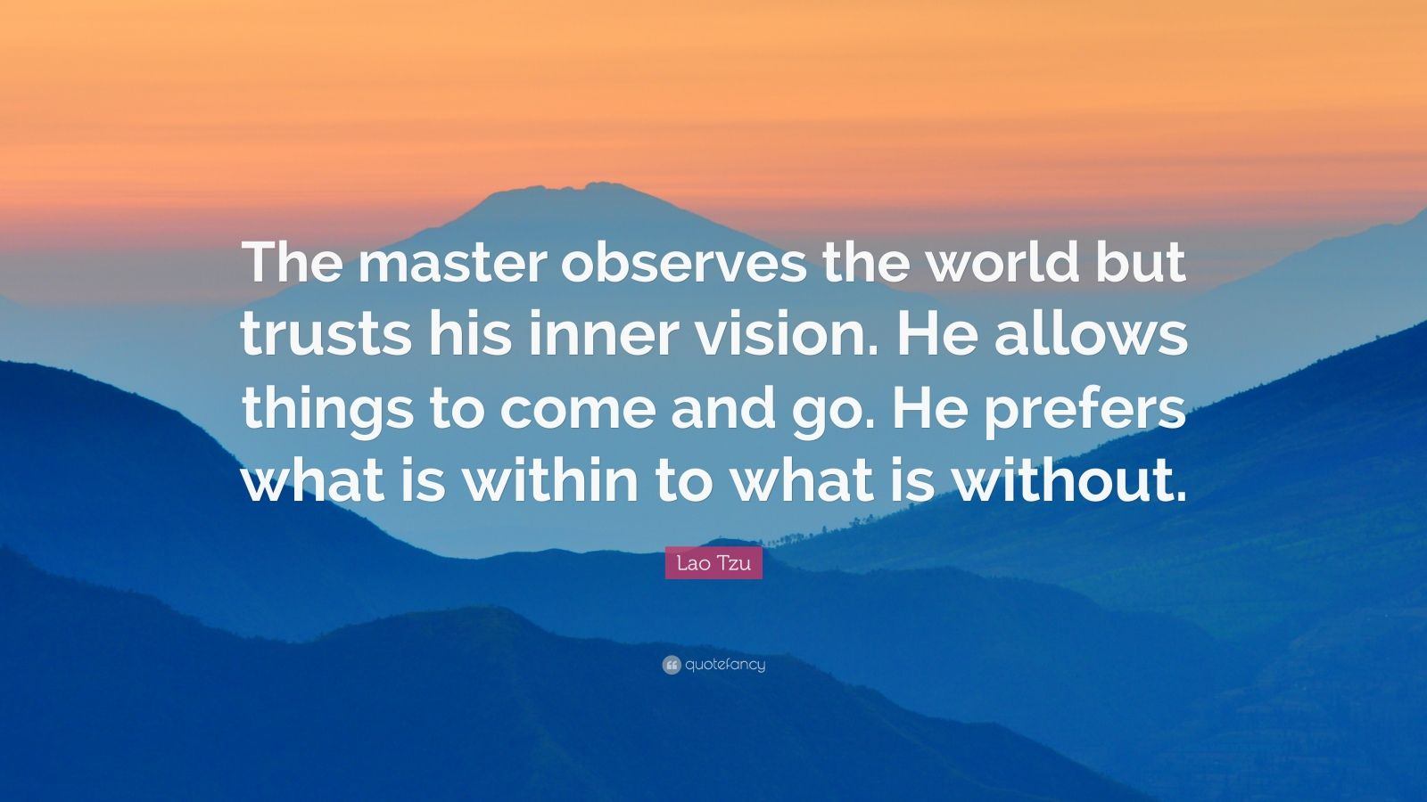 "Lao Tzu Quote: ""The master observes the world but trusts his inner vision. He allows things to come and go. He prefers what is within to what is without."""