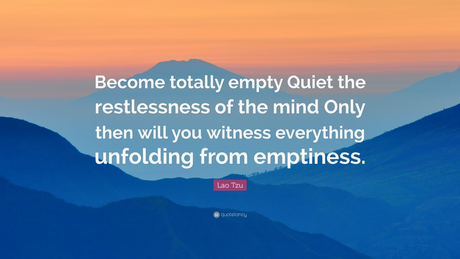 """Lao Tzu Quote: """"Become totally empty Quiet the restlessness of the mind Only then will you witness everything unfolding from emptiness."""""""