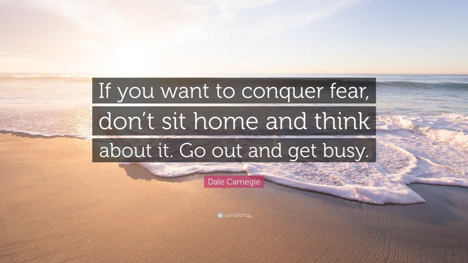 """Dale Carnegie Quote: """"If You Want To Conquer Fear, Don't"""
