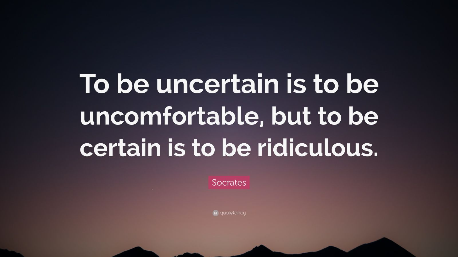 """Socrates Quote: """"To be uncertain is to be uncomfortable, but to be certain is to be ridiculous."""""""