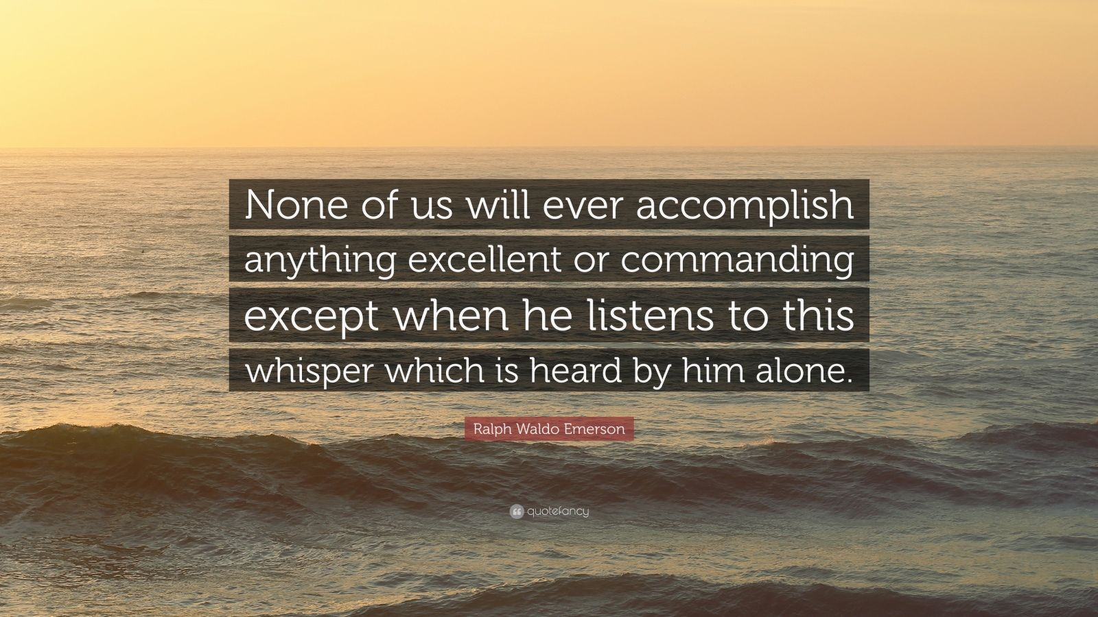 "Ralph Waldo Emerson Quote: ""None of us will ever accomplish anything excellent or commanding except when he listens to this whisper which is heard by him alone."""