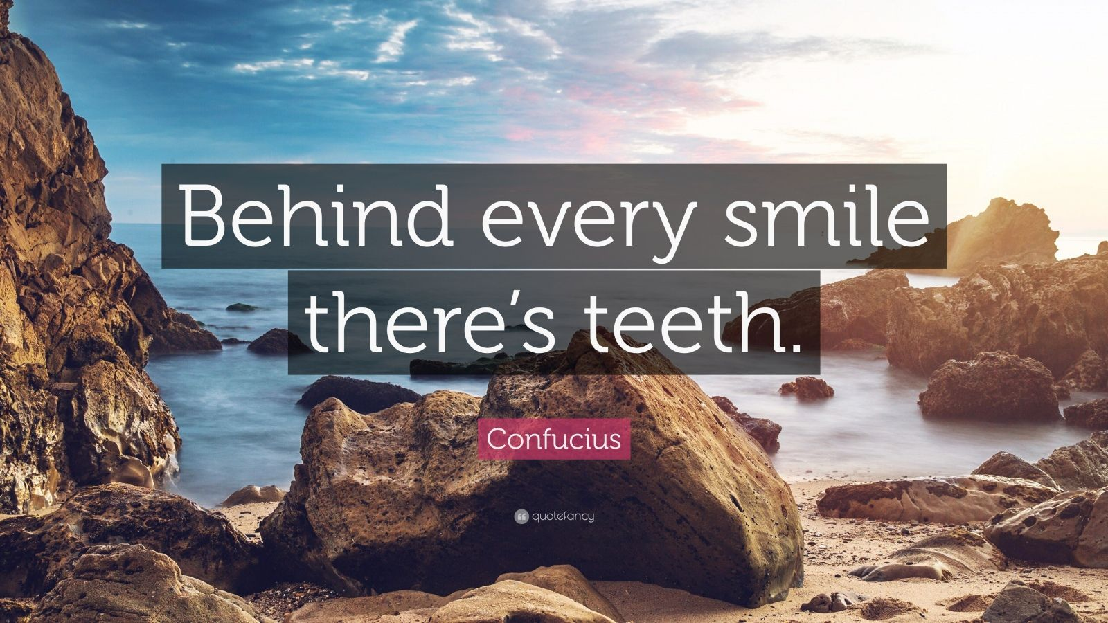 """Confucius Quote: """"Behind every smile there's teeth."""""""