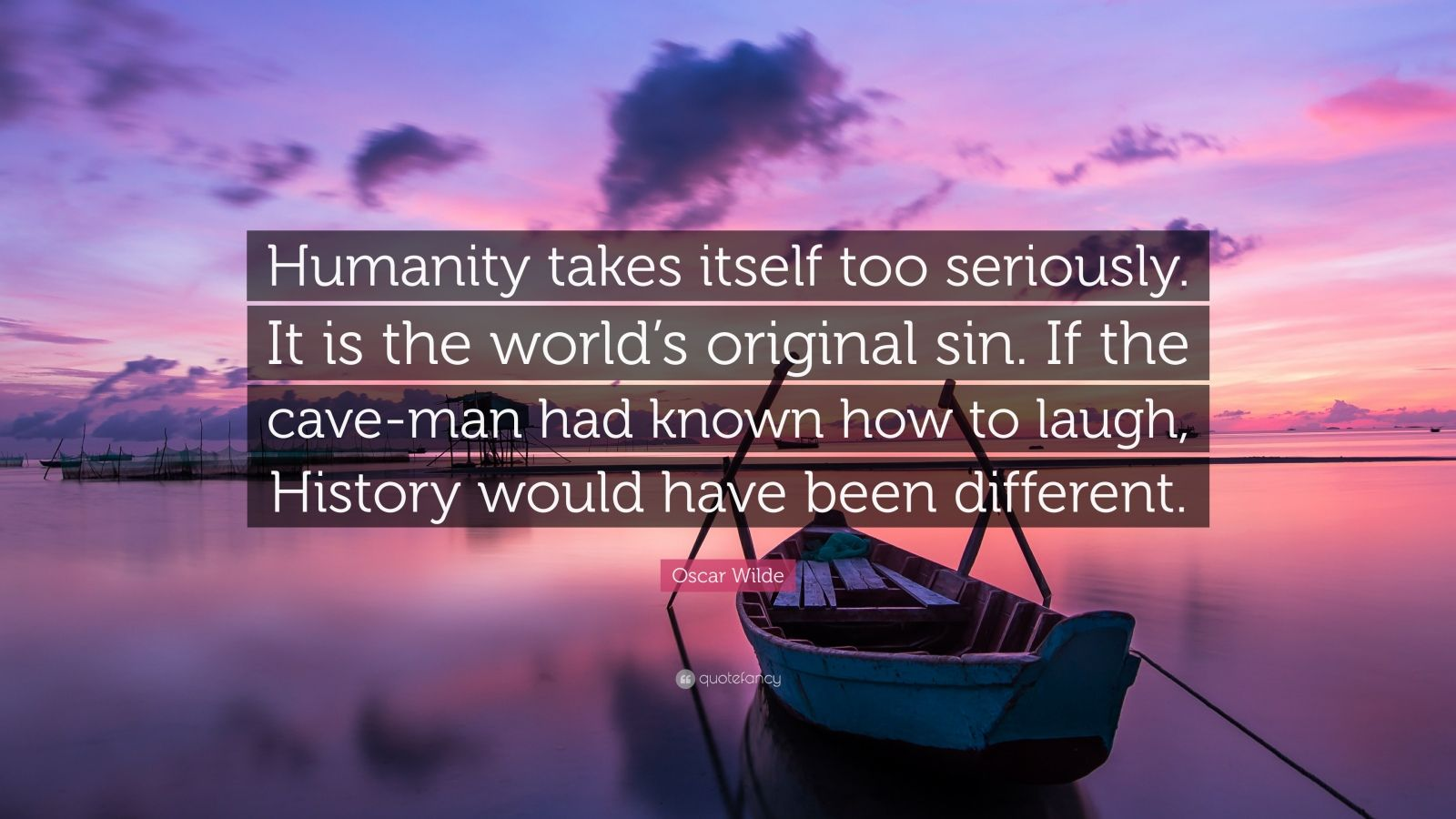 "Oscar Wilde Quote: ""Humanity takes itself too seriously. It is the world's original sin. If the cave-man had known how to laugh, History would have been different."""